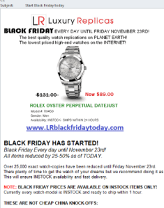 From: Designer Watches by LR (could be random, too)     To: {random}     Subject: Start Black Friday today     Message body:     BLACK FRIDAY EVERY DAY UNTIL NOVEMBER 23RD!      The best quality watch replicas on PLANET EARTH!     The lowest priced high-end watches on the PLANET!      www(dot)LRblackfridaytoday(dot)com      BLACK FRIDAY HAS STARTED!     Black Friday every day until November 23!     All items reduced by 25-50% as of TODAY.      Over 25,000 exact watch-copies have been reduced until Friday November 23rd.     There plenty of time to get the watch of your dreams but we recommend doing it as soon as possible.     This will ensure INSTOCK availability and fast delivery.      NOTE: BLACK FRIDAY PRICES ARE AVAILABLE ON INSTOCK ITEMS ONLY!     Currently every watch model is INSTOCK and ready to ship within 1 hour.      THESE ARE NOT CHEAP CHINA STOCK KNOCK-OFFS:      These are hand crafted high-end watch-copies.     These are made using identical parts and materials.     These are tested inside and out to be identical.     There is no difference between our watch-copies and the originals!      www(dot)LRblackfridaytoday(dot)com